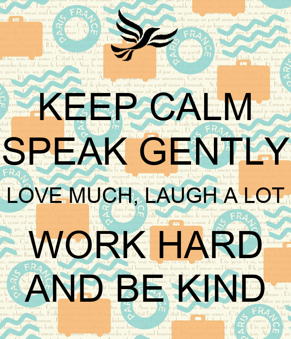 KEEP CALM SPEAK GENTLY LOVE MUCH, LAUGH A LOT WORK HARD AND BE KIND