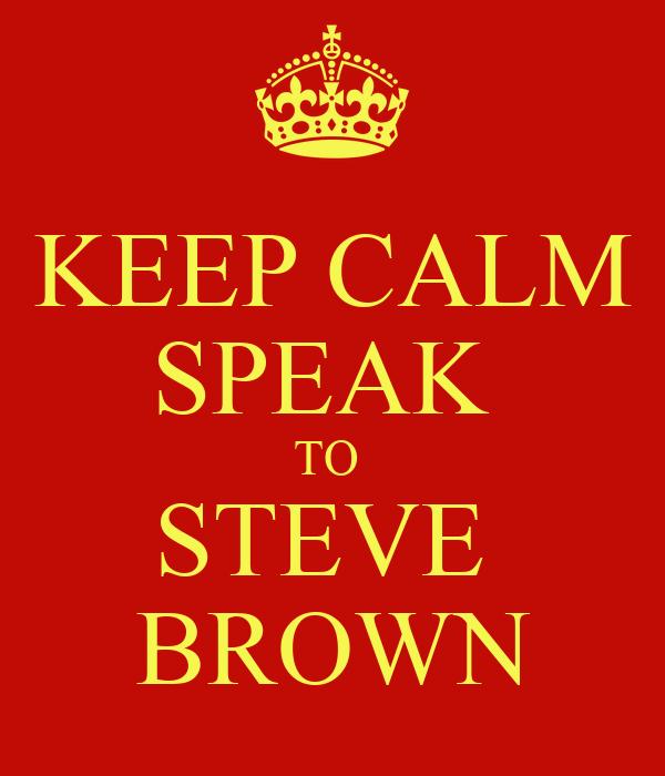 KEEP CALM SPEAK  TO  STEVE  BROWN