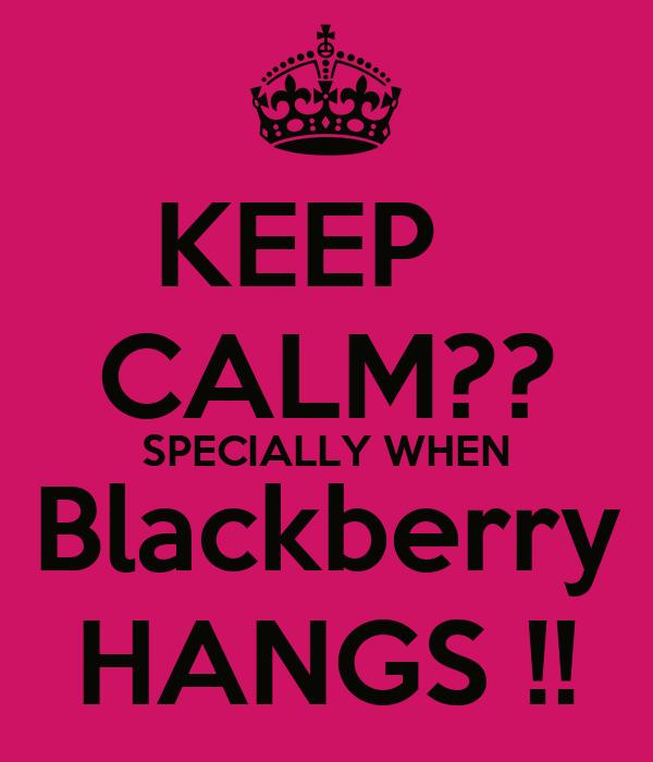 KEEP   CALM?? SPECIALLY WHEN Blackberry HANGS !!