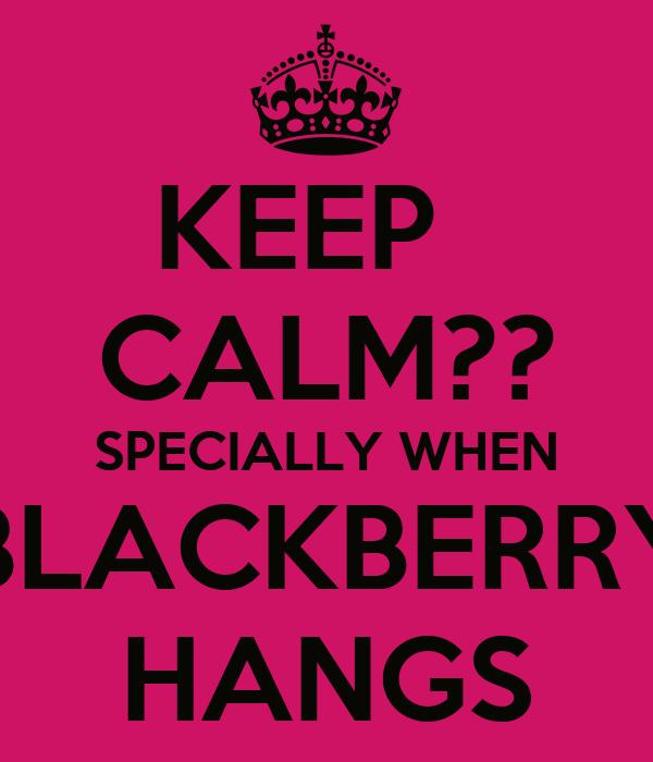 KEEP   CALM?? SPECIALLY WHEN BLACKBERRY HANGS