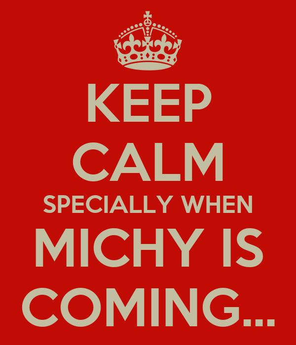 KEEP CALM SPECIALLY WHEN MICHY IS COMING...