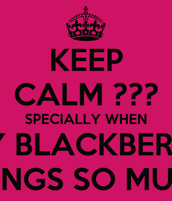 KEEP CALM ??? SPECIALLY WHEN MY BLACKBERRY HANGS SO MUCH