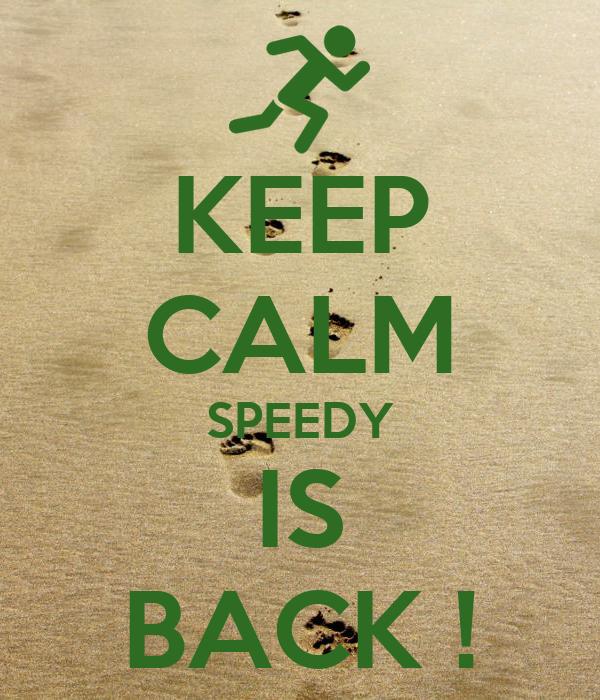 KEEP CALM SPEEDY IS BACK !
