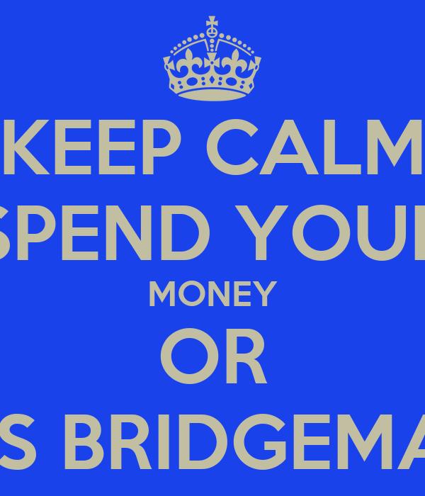 KEEP CALM SPEND YOUR MONEY OR THOMAS BRIDGEMAN WILL
