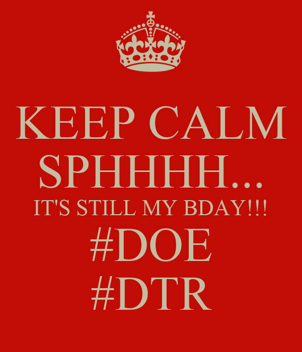 KEEP CALM SPHHHH... IT'S STILL MY BDAY!!! #DOE #DTR