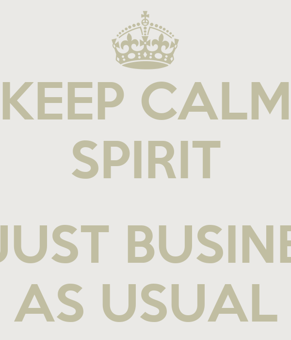 KEEP CALM SPIRIT  IS JUST BUSINESS AS USUAL