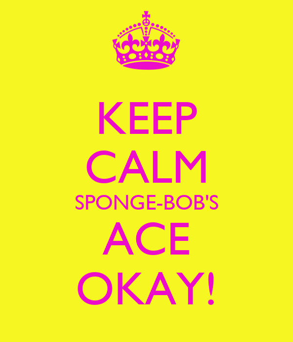 KEEP CALM SPONGE-BOB'S ACE OKAY!