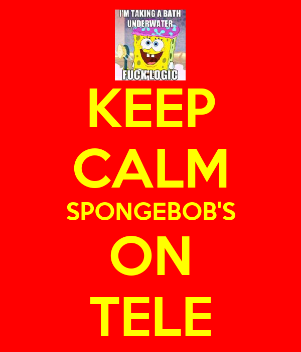 KEEP CALM SPONGEBOB'S ON TELE