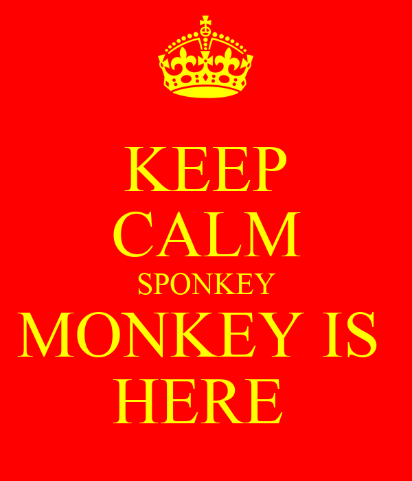 KEEP CALM SPONKEY MONKEY IS  HERE