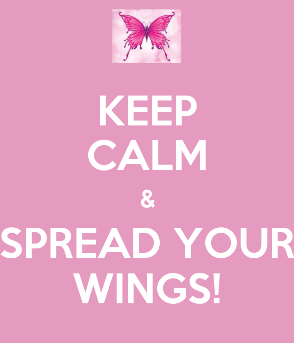KEEP CALM & SPREAD YOUR WINGS!