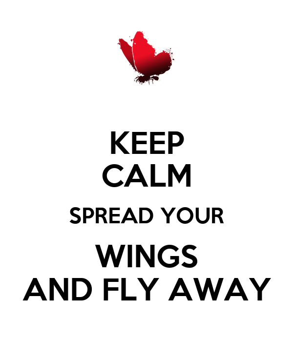 KEEP CALM SPREAD YOUR WINGS AND FLY AWAY