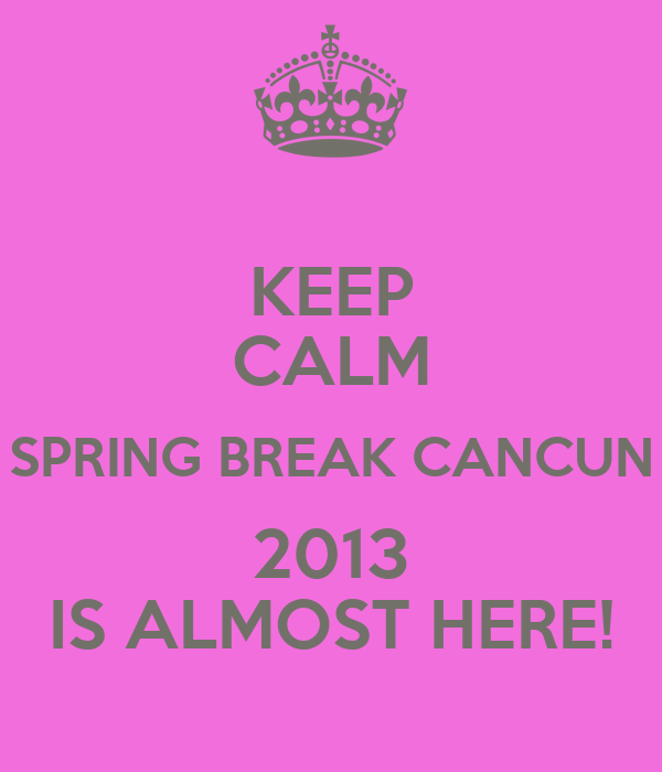 KEEP CALM SPRING BREAK CANCUN 2013 IS ALMOST HERE!