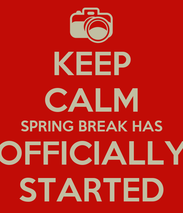 KEEP CALM SPRING BREAK HAS OFFICIALLY STARTED
