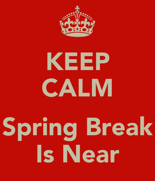 KEEP CALM  Spring Break Is Near