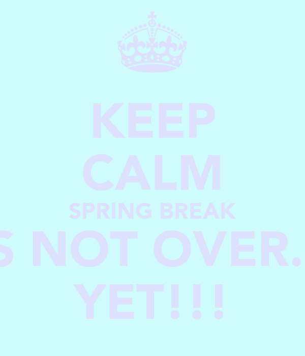 KEEP CALM SPRING BREAK IS NOT OVER... YET!!!
