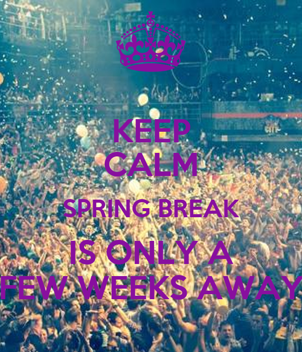 KEEP CALM SPRING BREAK IS ONLY A FEW WEEKS AWAY