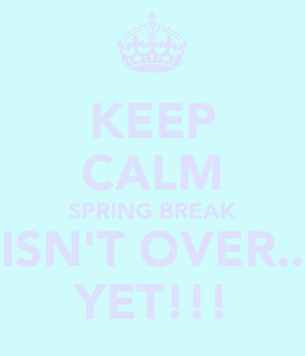 KEEP CALM SPRING BREAK  ISN'T OVER... YET!!!
