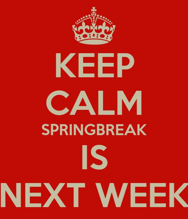 KEEP CALM SPRINGBREAK IS NEXT WEEK