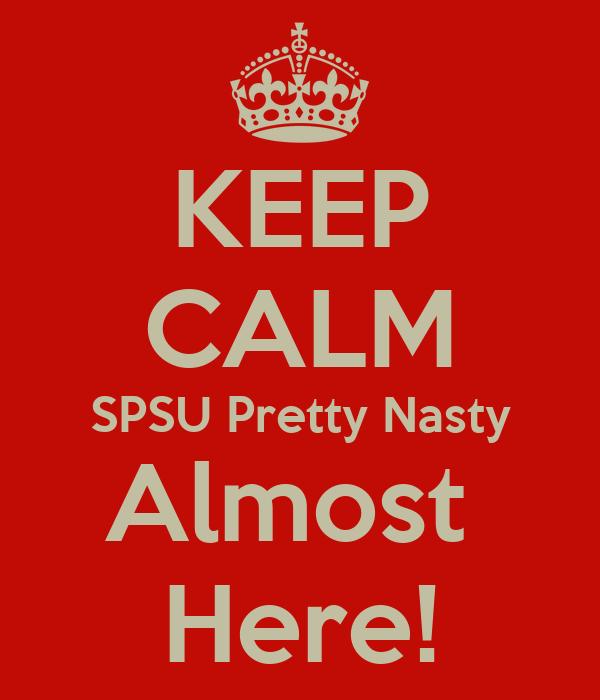 KEEP CALM SPSU Pretty Nasty Almost  Here!