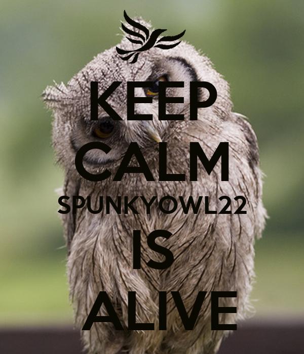 KEEP CALM SPUNKYOWL22 IS  ALIVE