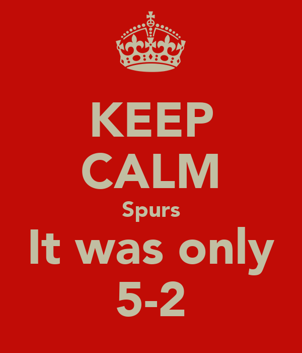 KEEP CALM Spurs It was only 5-2