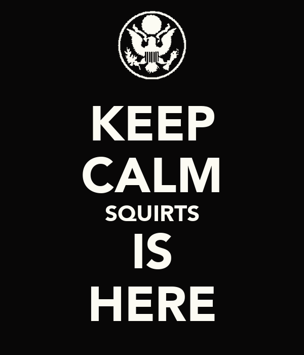KEEP CALM SQUIRTS IS HERE
