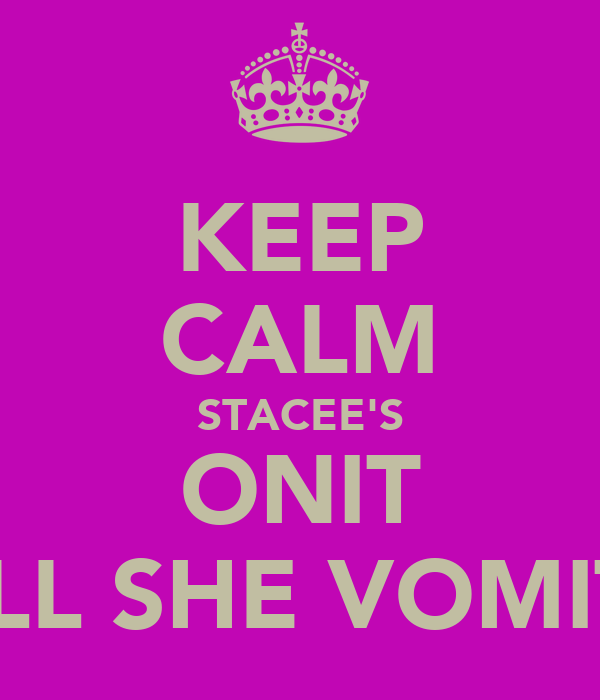 KEEP CALM STACEE'S ONIT TILL SHE VOMITS