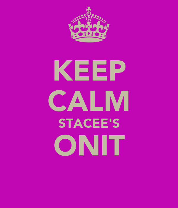 KEEP CALM STACEE'S ONIT