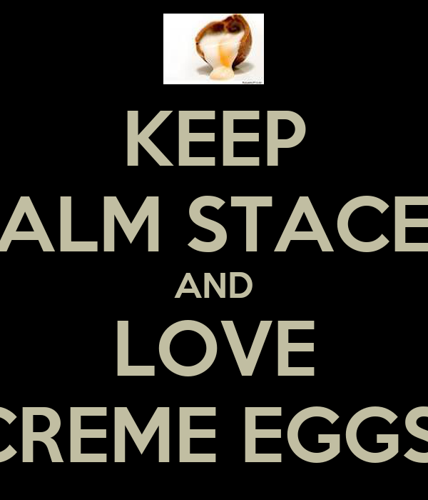 KEEP CALM STACEY AND LOVE CREME EGGS