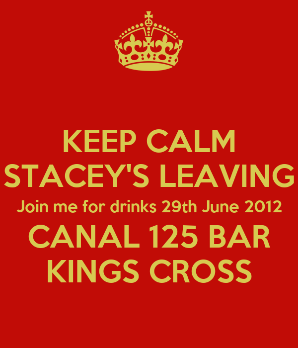 KEEP CALM STACEY'S LEAVING Join me for drinks 29th June 2012 CANAL 125 BAR KINGS CROSS