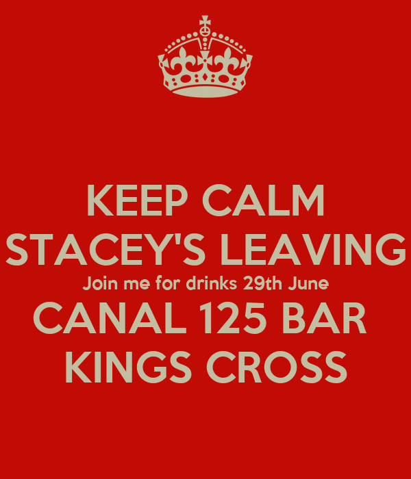 KEEP CALM STACEY'S LEAVING Join me for drinks 29th June CANAL 125 BAR  KINGS CROSS