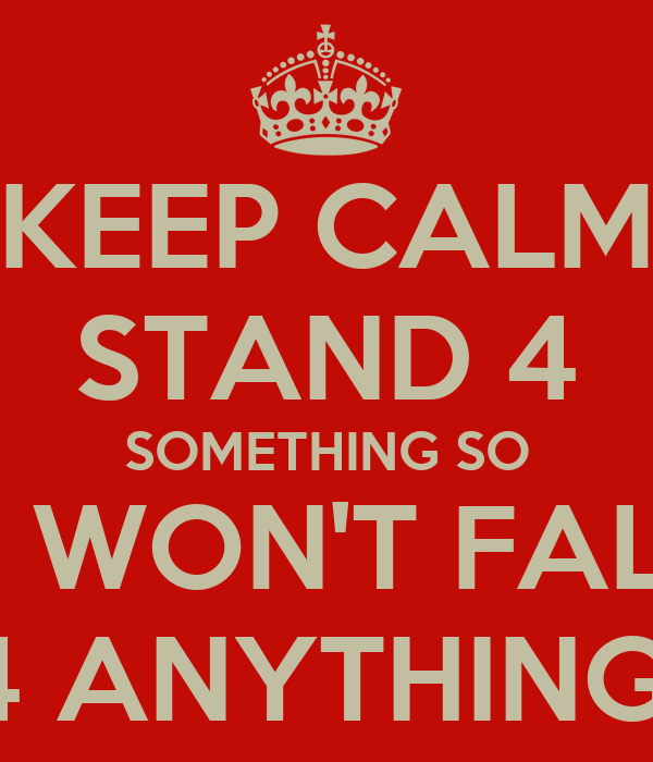 KEEP CALM STAND 4 SOMETHING SO U WON'T FALL 4 ANYTHING