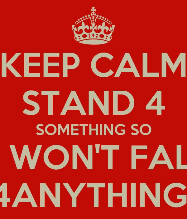 KEEP CALM STAND 4 SOMETHING SO U WON'T FALL 4ANYTHING