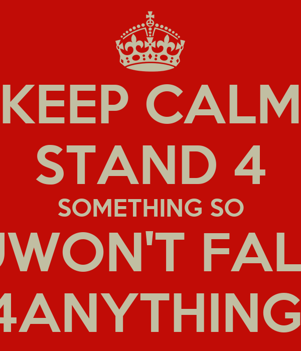 KEEP CALM STAND 4 SOMETHING SO UWON'T FALL 4ANYTHING