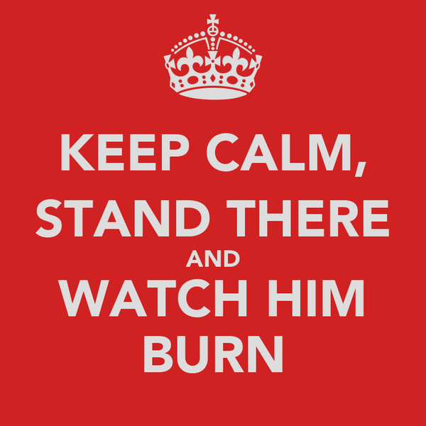 KEEP CALM, STAND THERE AND WATCH HIM BURN