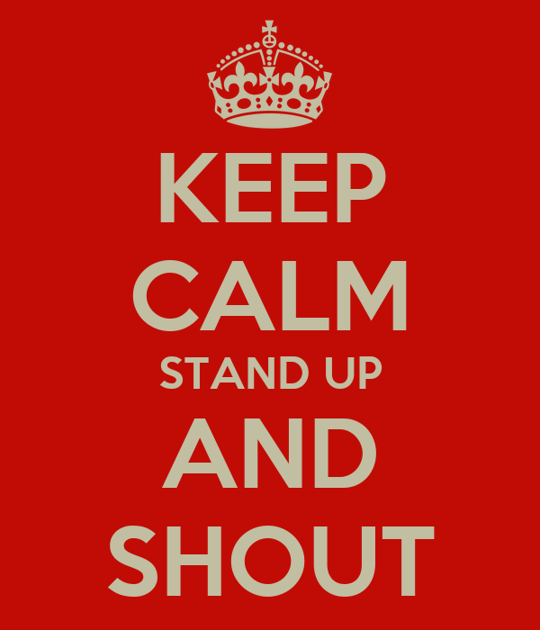 KEEP CALM STAND UP AND SHOUT