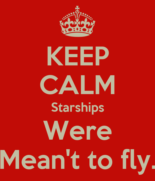 KEEP CALM Starships Were Mean't to fly.