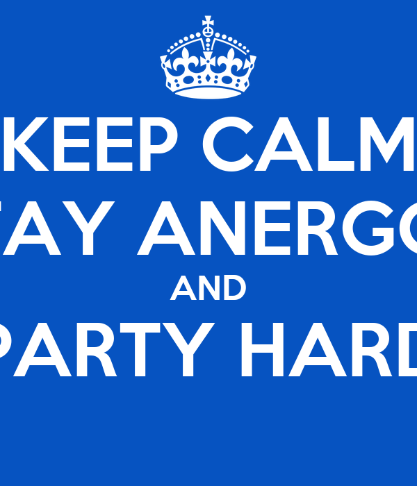 KEEP CALM STAY ANERGOS AND PARTY HARD