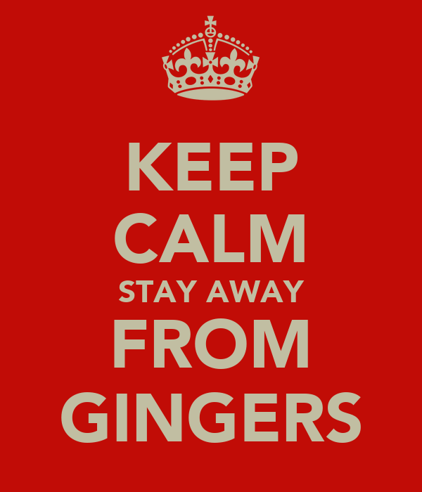KEEP CALM STAY AWAY FROM GINGERS