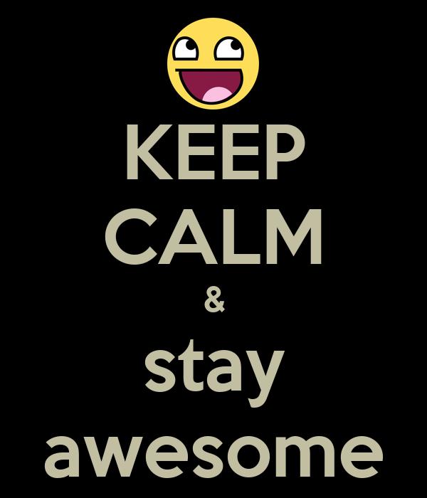 KEEP CALM & stay awesome