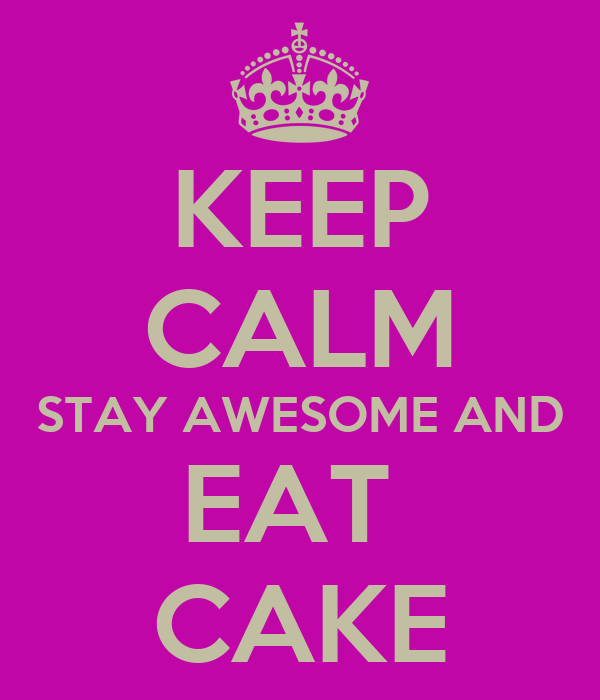 KEEP CALM STAY AWESOME AND EAT  CAKE