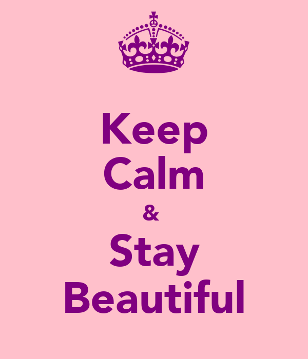 Keep Calm &  Stay Beautiful