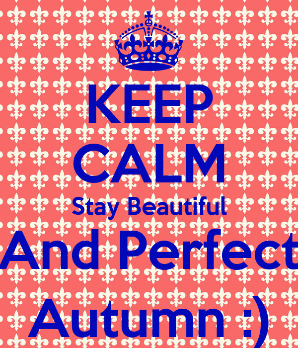 KEEP CALM Stay Beautiful And Perfect Autumn :)