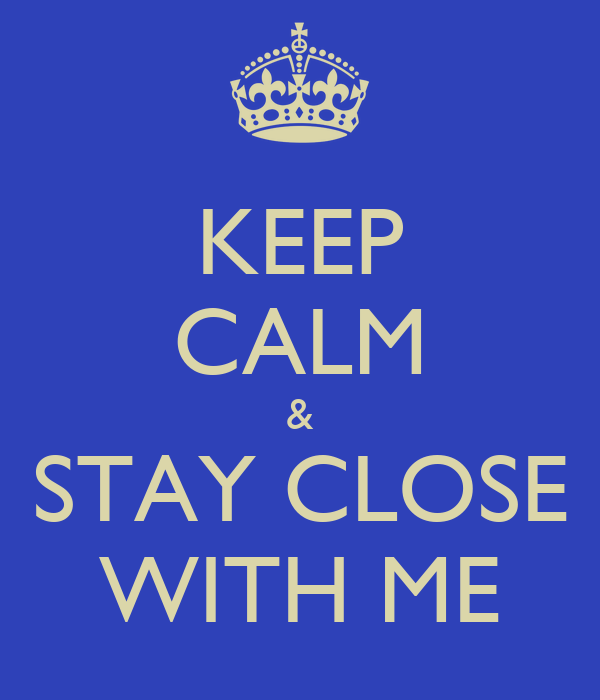 KEEP CALM & STAY CLOSE WITH ME