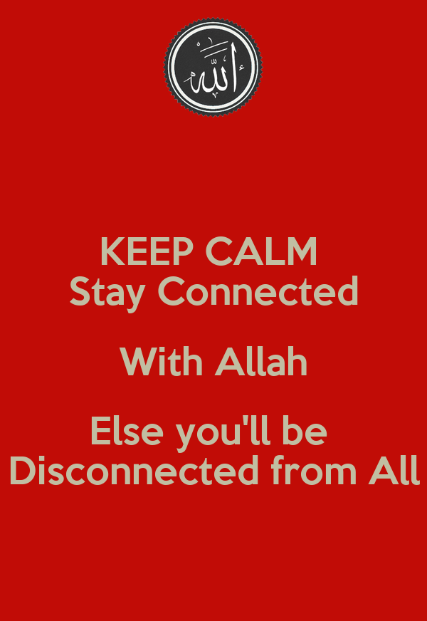 KEEP CALM  Stay Connected With Allah Else you'll be  Disconnected from All