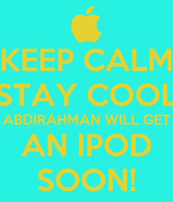 KEEP CALM STAY COOL ABDIRAHMAN WILL GET AN IPOD SOON!
