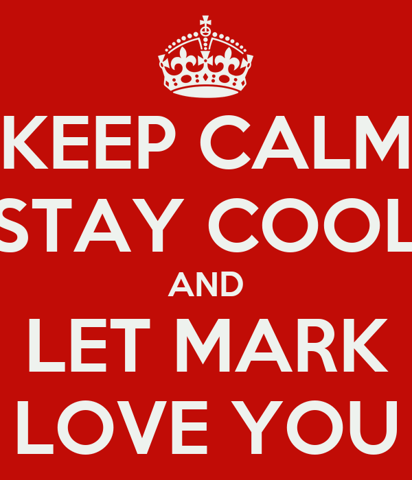 KEEP CALM STAY COOL AND LET MARK LOVE YOU