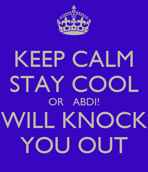 KEEP CALM STAY COOL OR   ABDI! WILL KNOCK YOU OUT