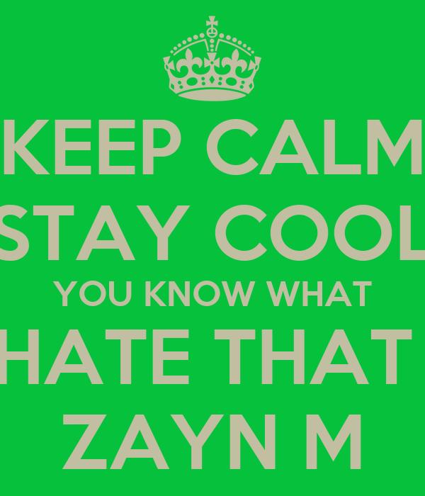 KEEP CALM STAY COOL YOU KNOW WHAT HATE THAT  ZAYN M