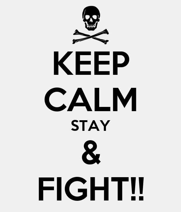 KEEP CALM STAY & FIGHT!!